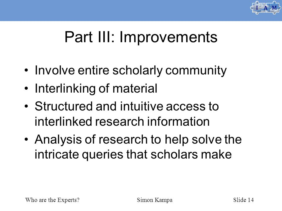 Who are the Experts?Simon KampaSlide 14 Part III: Improvements Involve entire scholarly community Interlinking of material Structured and intuitive ac