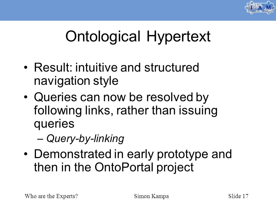 Who are the Experts Simon KampaSlide 17 Ontological Hypertext Result: intuitive and structured navigation style Queries can now be resolved by following links, rather than issuing queries –Query-by-linking Demonstrated in early prototype and then in the OntoPortal project