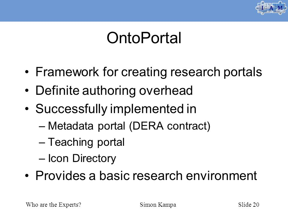 Who are the Experts Simon KampaSlide 20 OntoPortal Framework for creating research portals Definite authoring overhead Successfully implemented in –Metadata portal (DERA contract) –Teaching portal –Icon Directory Provides a basic research environment