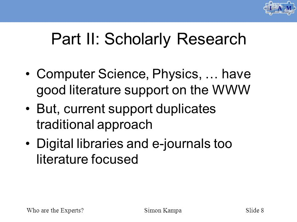 Who are the Experts Simon KampaSlide 8 Part II: Scholarly Research Computer Science, Physics, … have good literature support on the WWW But, current support duplicates traditional approach Digital libraries and e-journals too literature focused