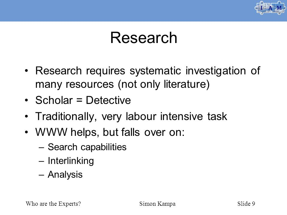 Who are the Experts Simon KampaSlide 9 Research Research requires systematic investigation of many resources (not only literature) Scholar = Detective Traditionally, very labour intensive task WWW helps, but falls over on: –Search capabilities –Interlinking –Analysis