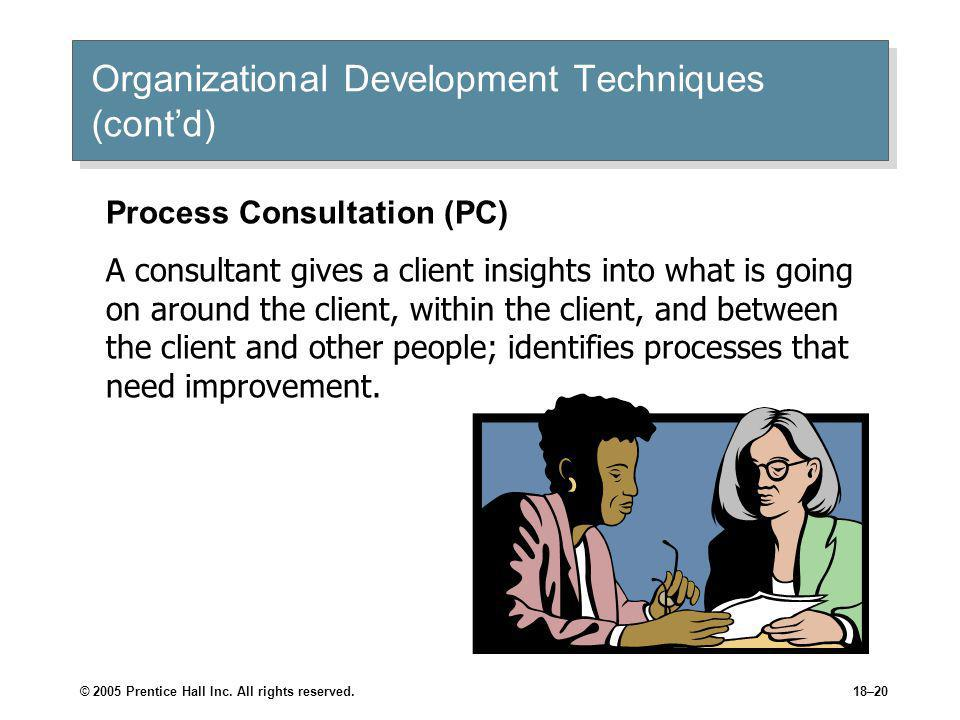 © 2005 Prentice Hall Inc. All rights reserved.18–20 Organizational Development Techniques (cont'd) Process Consultation (PC) A consultant gives a clie