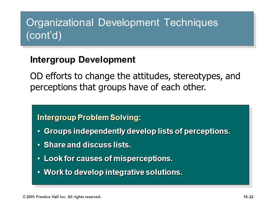 © 2005 Prentice Hall Inc. All rights reserved.18–22 Organizational Development Techniques (cont'd) Intergroup Problem Solving: Groups independently de