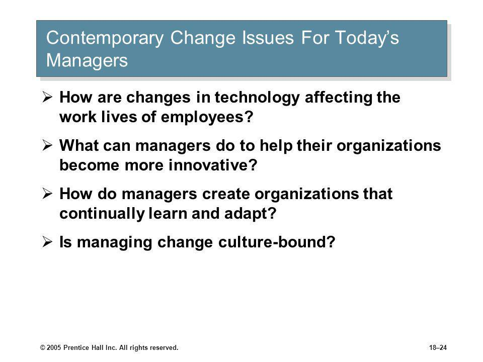 © 2005 Prentice Hall Inc. All rights reserved.18–24 Contemporary Change Issues For Today's Managers  How are changes in technology affecting the work