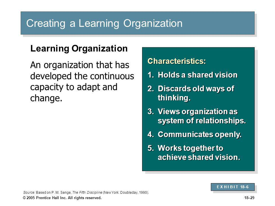 © 2005 Prentice Hall Inc. All rights reserved.18–29 Creating a Learning Organization Characteristics: 1.Holds a shared vision 2.Discards old ways of t