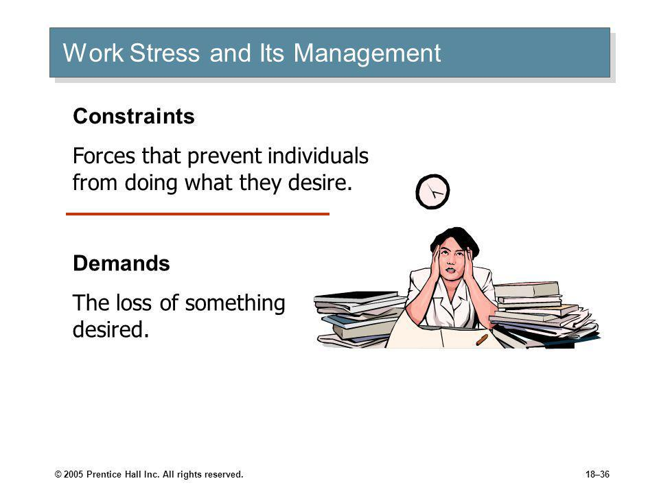 © 2005 Prentice Hall Inc. All rights reserved.18–36 Work Stress and Its Management Constraints Forces that prevent individuals from doing what they de