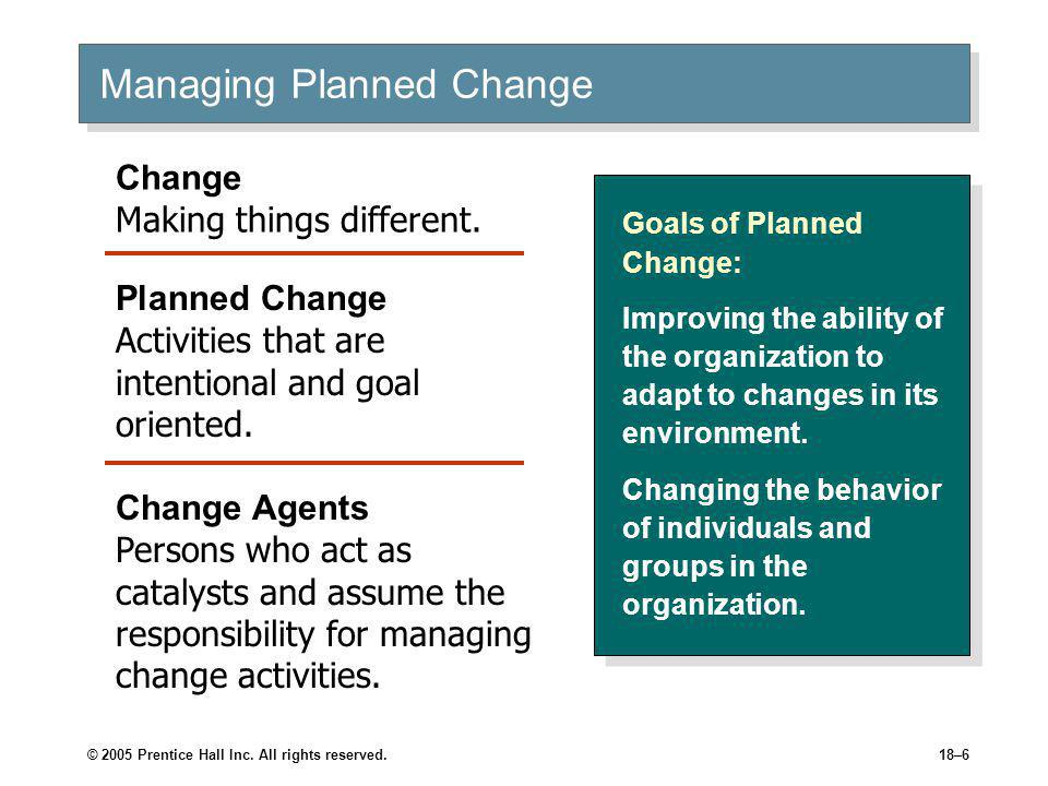 © 2005 Prentice Hall Inc. All rights reserved.18–6 Managing Planned Change Goals of Planned Change: Improving the ability of the organization to adapt