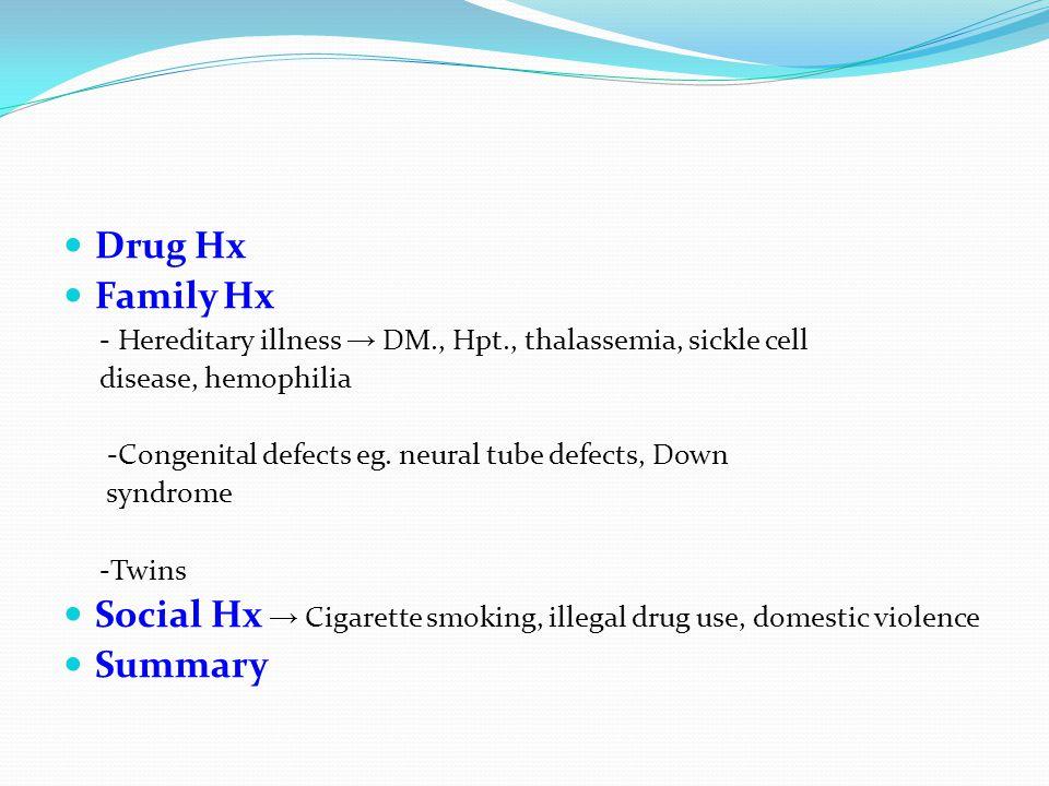Drug Hx Family Hx - Hereditary illness → DM., Hpt., thalassemia, sickle cell disease, hemophilia -Congenital defects eg. neural tube defects, Down syn