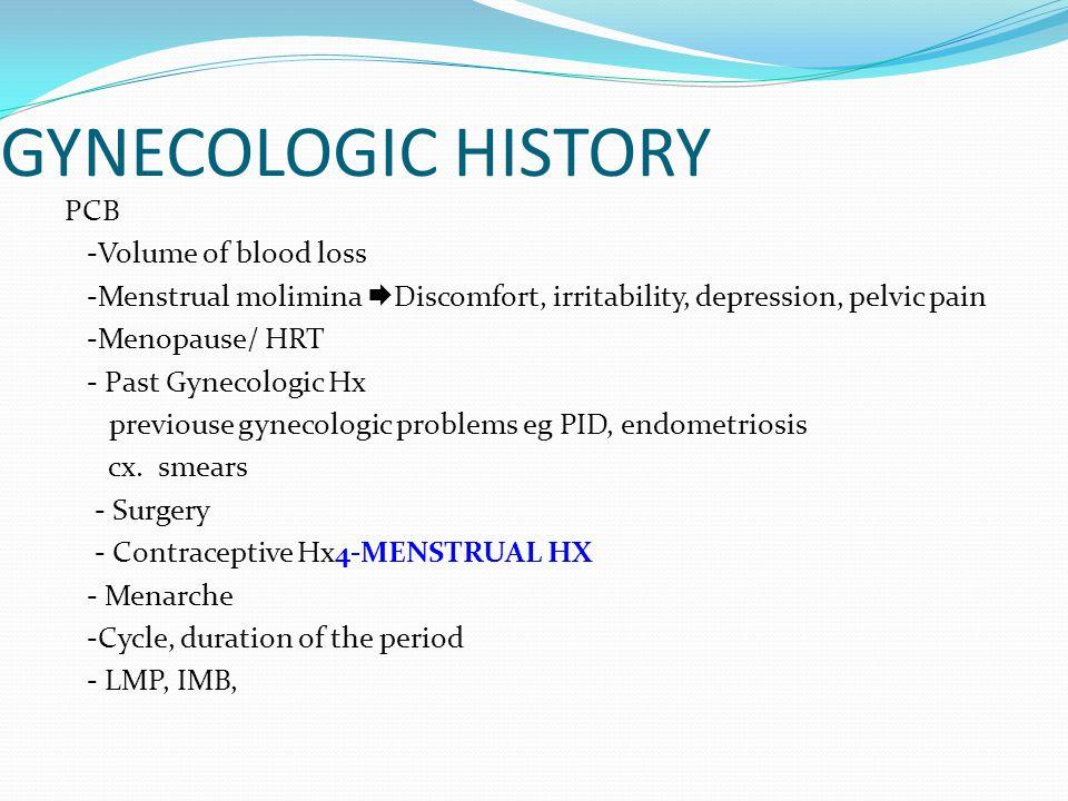 GYNECOLOGIC HISTORY PCB -Volume of blood loss -Menstrual molimina  Discomfort, irritability, depression, pelvic pain -Menopause/ HRT - Past Gynecologic Hx previouse gynecologic problems eg PID, endometriosis cx.