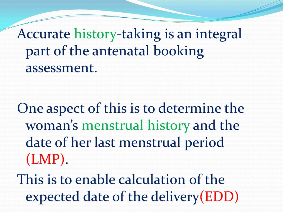 Accurate history-taking is an integral part of the antenatal booking assessment. One aspect of this is to determine the woman's menstrual history and