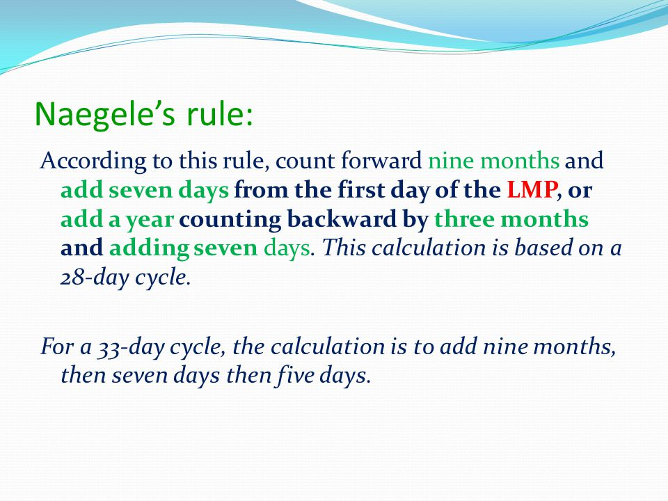 Naegele's rule: According to this rule, count forward nine months and add seven days from the first day of the LMP, or add a year counting backward by