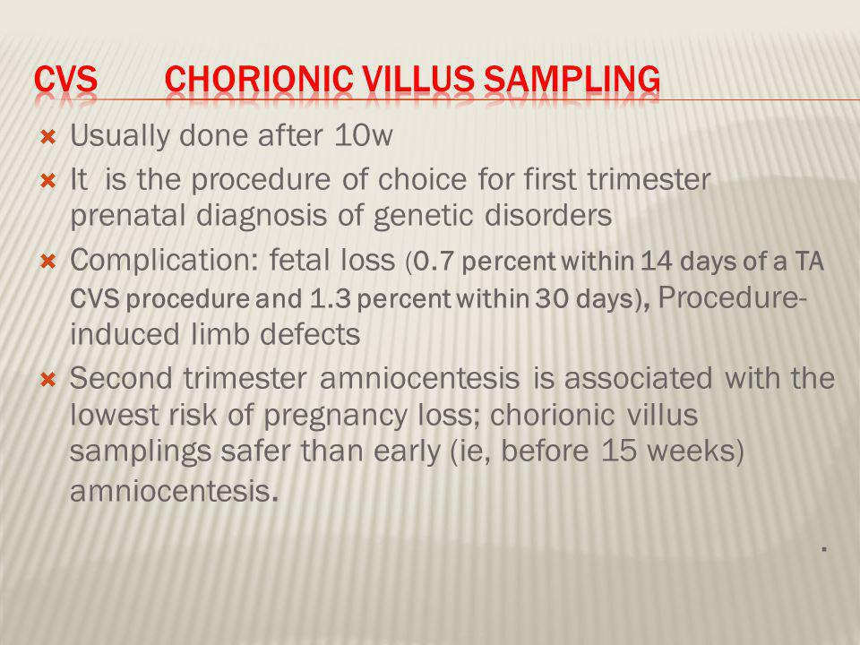  Usually done after 10w  It is the procedure of choice for first trimester prenatal diagnosis of genetic disorders  Complication: fetal loss (0.7 percent within 14 days of a TA CVS procedure and 1.3 percent within 30 days), Procedure- induced limb defects  Second trimester amniocentesis is associated with the lowest risk of pregnancy loss; chorionic villus samplings safer than early (ie, before 15 weeks) amniocentesis..