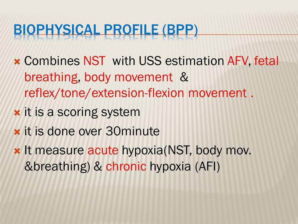 Abnormal (score= 0) Normal (score=2)Biophysical Variable Absent FBM or no episode >30 s in 30 min 1 episode FBM of at least 30 s duration in 30 min Fetal breathing movements 2 or fewer body/limb movements in 30 min 3 discrete body/limb movements in 30 minFetal movements Either slow extension with return to partial flexion or movement of limb in full extension Absent fetal movement 1 episode of active extension with return to flexion of fetal limb(s) or trunk.