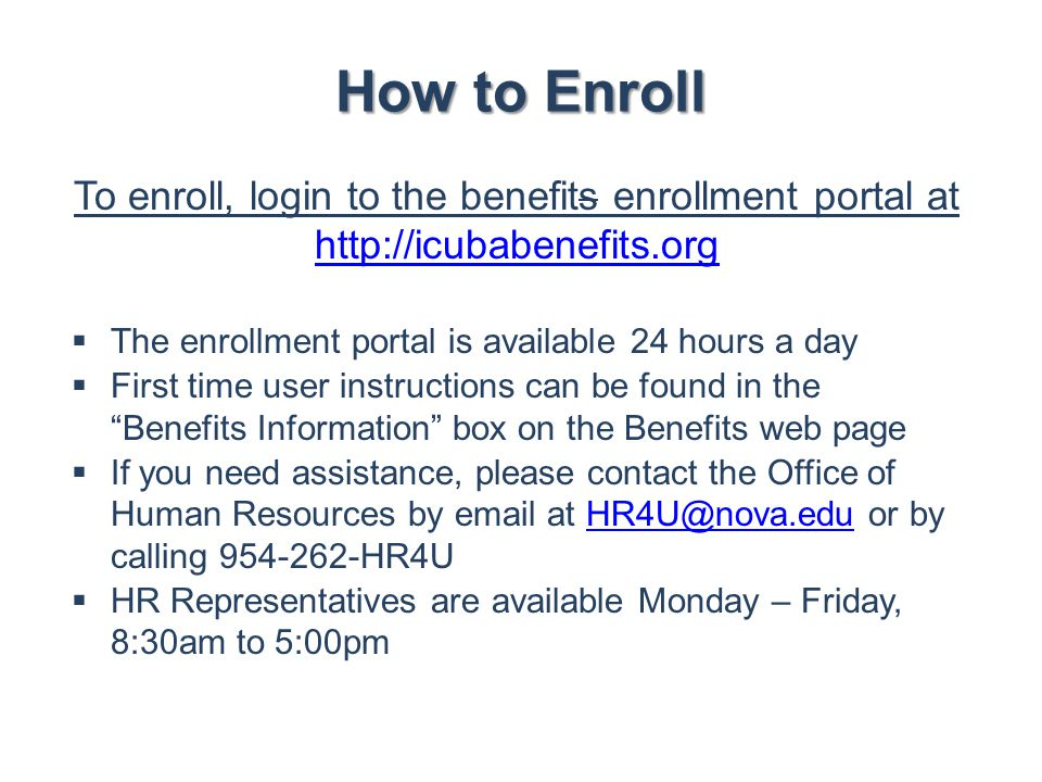 How to Enroll To enroll, login to the benefits enrollment portal at http://icubabenefits.org http://icubabenefits.org  The enrollment portal is avail