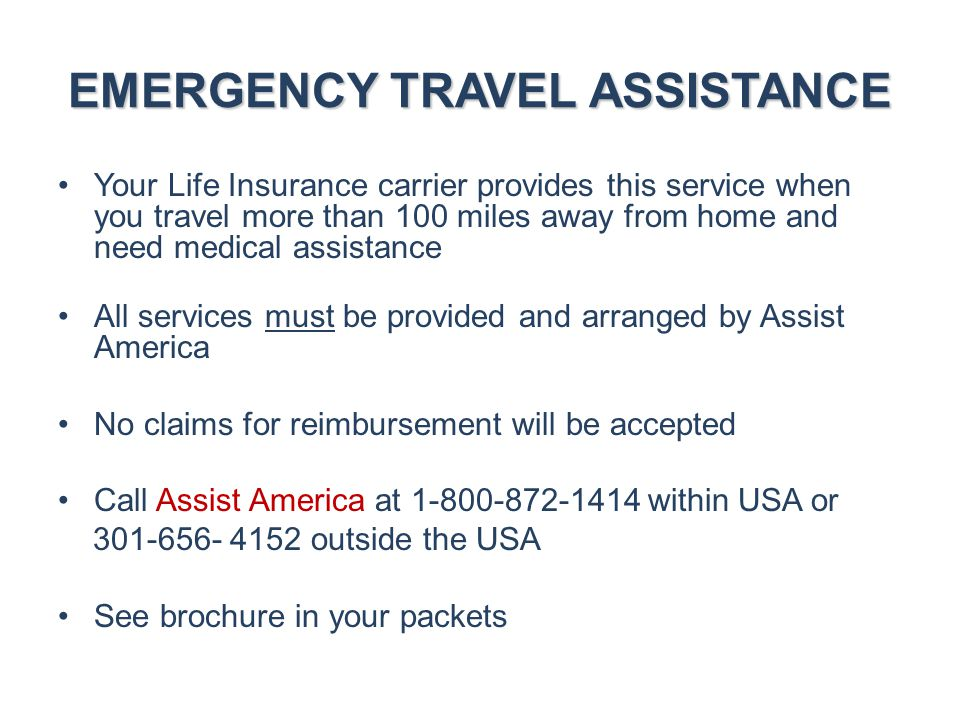 EMERGENCY TRAVEL ASSISTANCE Your Life Insurance carrier provides this service when you travel more than 100 miles away from home and need medical assi