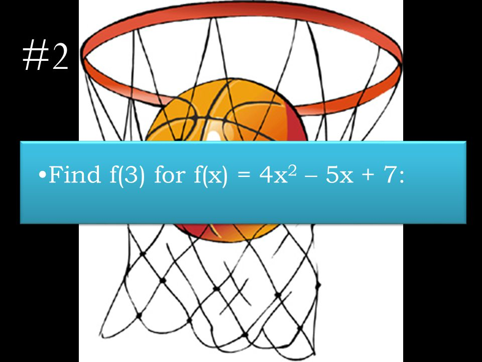 #2 Find f(3) for f(x) = 4x 2 – 5x + 7: