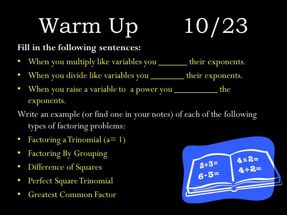 Warm Up10/23 Fill in the following sentences: When you multiply like variables you ______ their exponents.