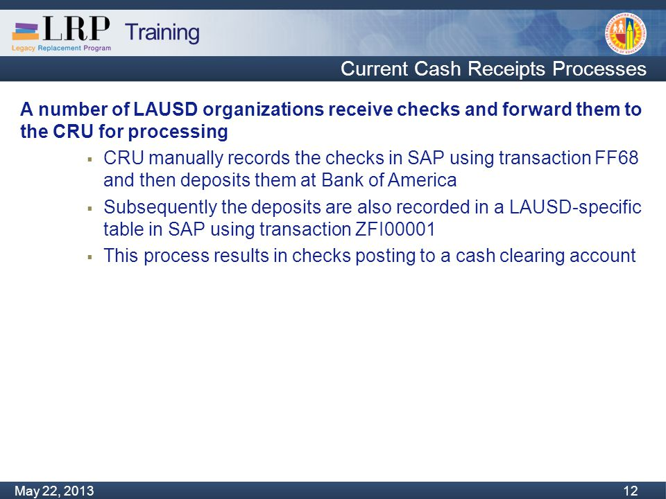 Training Monday, February 04, 2013 12 May 22, 2013 12 Current Cash Receipts Processes A number of LAUSD organizations receive checks and forward them to the CRU for processing  CRU manually records the checks in SAP using transaction FF68 and then deposits them at Bank of America  Subsequently the deposits are also recorded in a LAUSD-specific table in SAP using transaction ZFI00001  This process results in checks posting to a cash clearing account