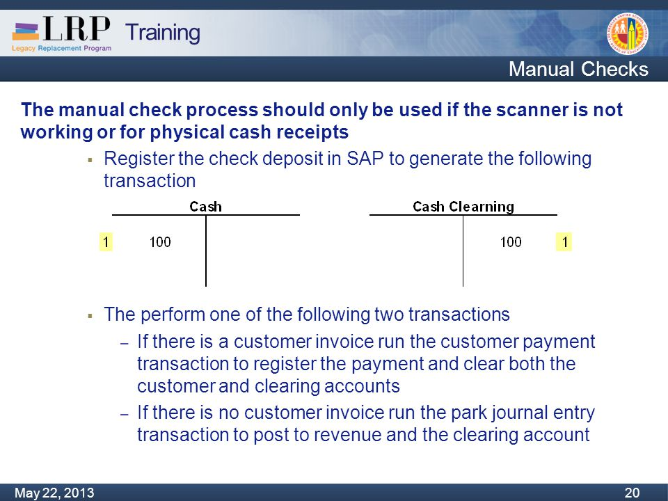 Training Monday, February 04, 2013 20 May 22, 2013 20 Manual Checks The manual check process should only be used if the scanner is not working or for physical cash receipts  Register the check deposit in SAP to generate the following transaction  The perform one of the following two transactions – If there is a customer invoice run the customer payment transaction to register the payment and clear both the customer and clearing accounts – If there is no customer invoice run the park journal entry transaction to post to revenue and the clearing account