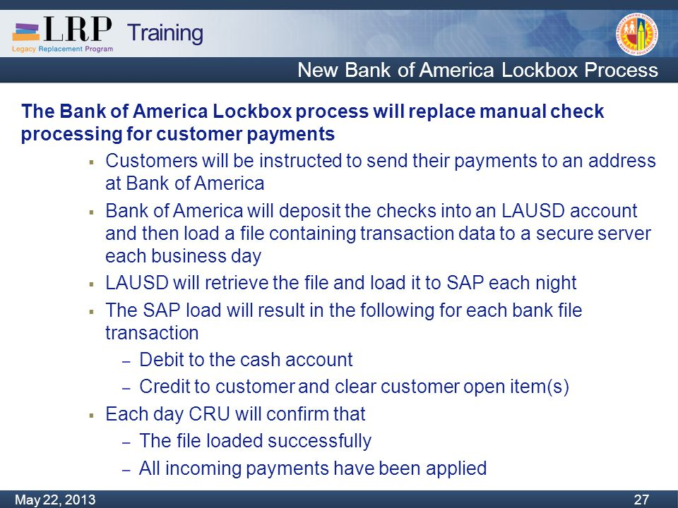 Training Monday, February 04, 2013 27 May 22, 2013 27 New Bank of America Lockbox Process The Bank of America Lockbox process will replace manual check processing for customer payments  Customers will be instructed to send their payments to an address at Bank of America  Bank of America will deposit the checks into an LAUSD account and then load a file containing transaction data to a secure server each business day  LAUSD will retrieve the file and load it to SAP each night  The SAP load will result in the following for each bank file transaction – Debit to the cash account – Credit to customer and clear customer open item(s)  Each day CRU will confirm that – The file loaded successfully – All incoming payments have been applied