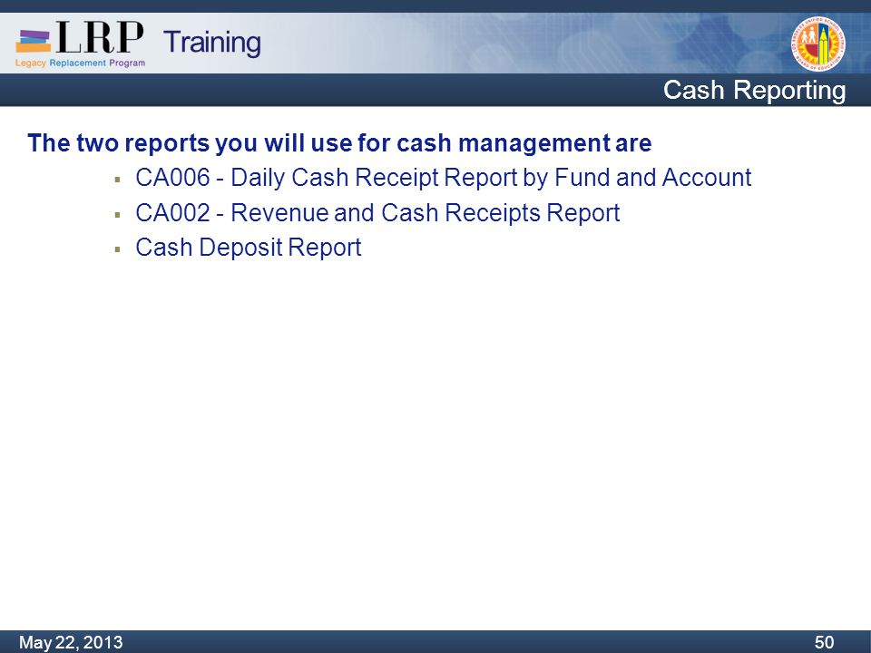 Training Monday, February 04, 2013 50 May 22, 2013 50 Cash Reporting The two reports you will use for cash management are  CA006 - Daily Cash Receipt Report by Fund and Account  CA002 - Revenue and Cash Receipts Report  Cash Deposit Report