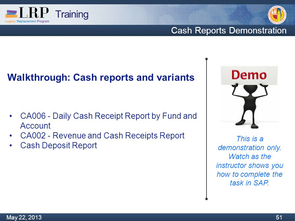 Training Monday, February 04, 2013 51 May 22, 2013 51 Cash Reports Demonstration This is a demonstration only.