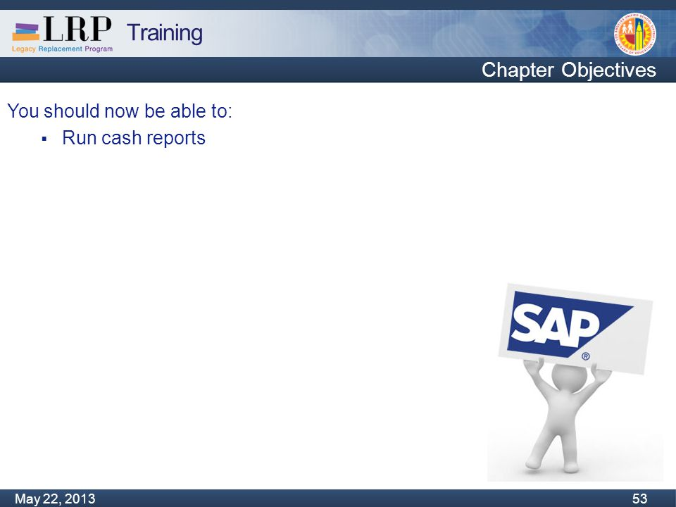 Training Monday, February 04, 2013 53 May 22, 2013 53 You should now be able to:  Run cash reports Chapter Objectives