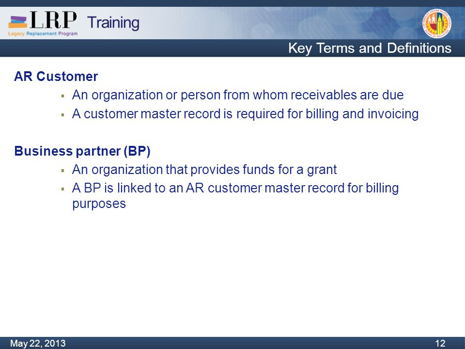 Training Monday, February 04, 2013 12 May 22, 2013 12 Key Terms and Definitions AR Customer  An organization or person from whom receivables are due