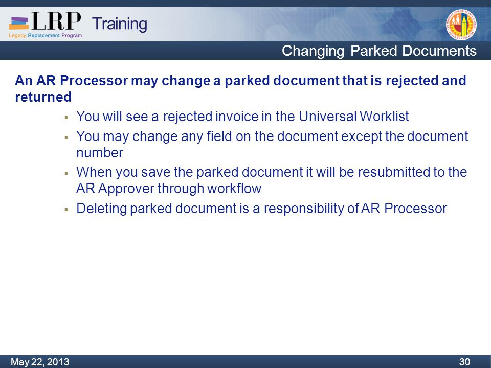 Training Monday, February 04, 2013 30 May 22, 2013 30 Changing Parked Documents An AR Processor may change a parked document that is rejected and returned  You will see a rejected invoice in the Universal Worklist  You may change any field on the document except the document number  When you save the parked document it will be resubmitted to the AR Approver through workflow  Deleting parked document is a responsibility of AR Processor