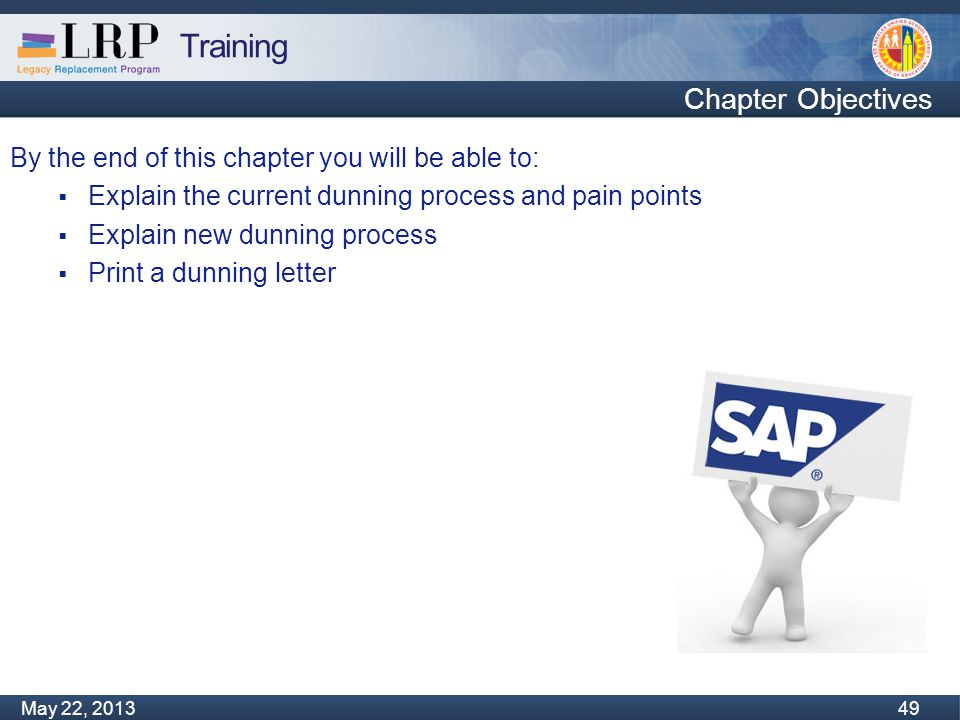 Training Monday, February 04, 2013 49 May 22, 2013 49 By the end of this chapter you will be able to:  Explain the current dunning process and pain points  Explain new dunning process  Print a dunning letter Chapter Objectives