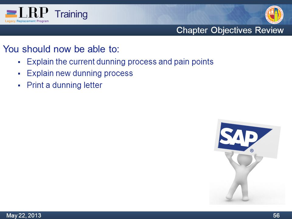 Training Monday, February 04, 2013 56 May 22, 2013 56 You should now be able to:  Explain the current dunning process and pain points  Explain new dunning process  Print a dunning letter Chapter Objectives Review