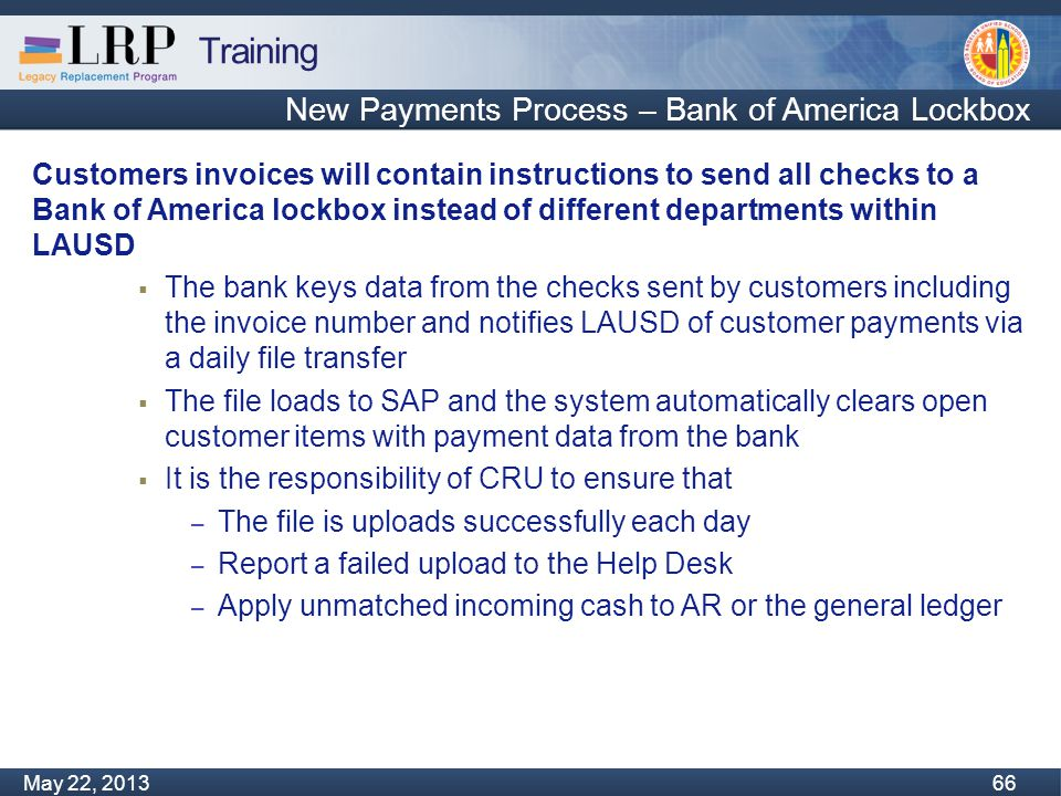 Training Monday, February 04, 2013 66 May 22, 2013 66 New Payments Process – Bank of America Lockbox Customers invoices will contain instructions to send all checks to a Bank of America lockbox instead of different departments within LAUSD  The bank keys data from the checks sent by customers including the invoice number and notifies LAUSD of customer payments via a daily file transfer  The file loads to SAP and the system automatically clears open customer items with payment data from the bank  It is the responsibility of CRU to ensure that – The file is uploads successfully each day – Report a failed upload to the Help Desk – Apply unmatched incoming cash to AR or the general ledger