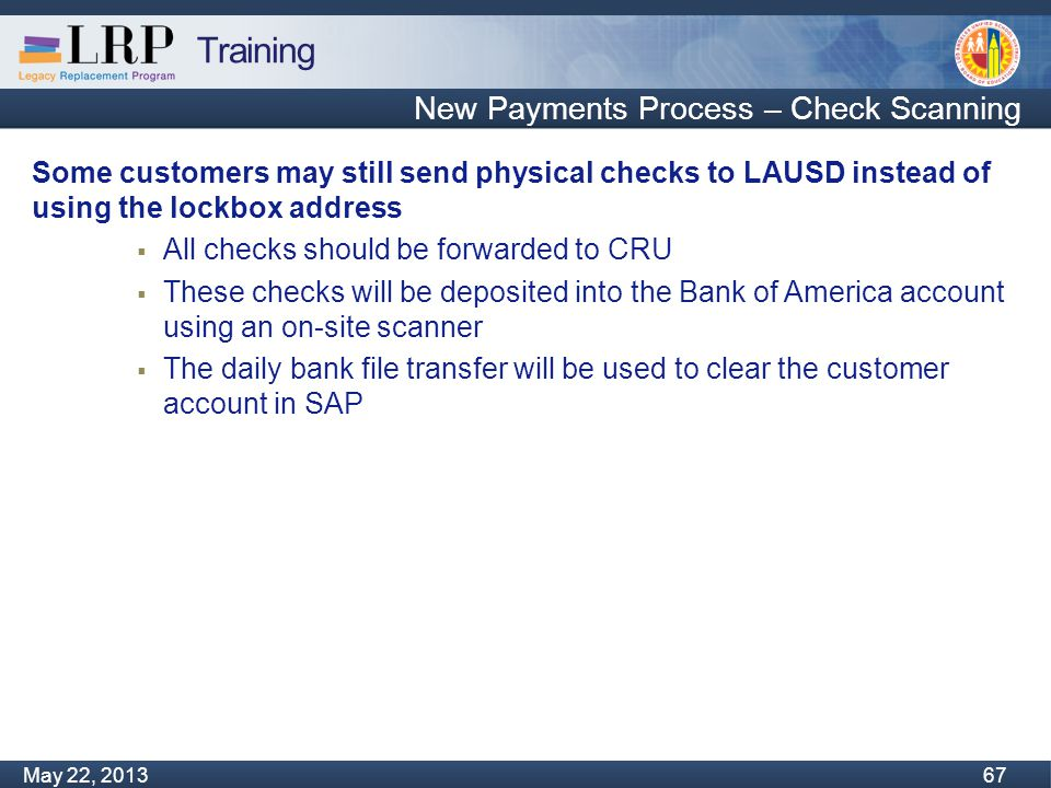 Training Monday, February 04, 2013 67 May 22, 2013 67 New Payments Process – Check Scanning Some customers may still send physical checks to LAUSD instead of using the lockbox address  All checks should be forwarded to CRU  These checks will be deposited into the Bank of America account using an on-site scanner  The daily bank file transfer will be used to clear the customer account in SAP