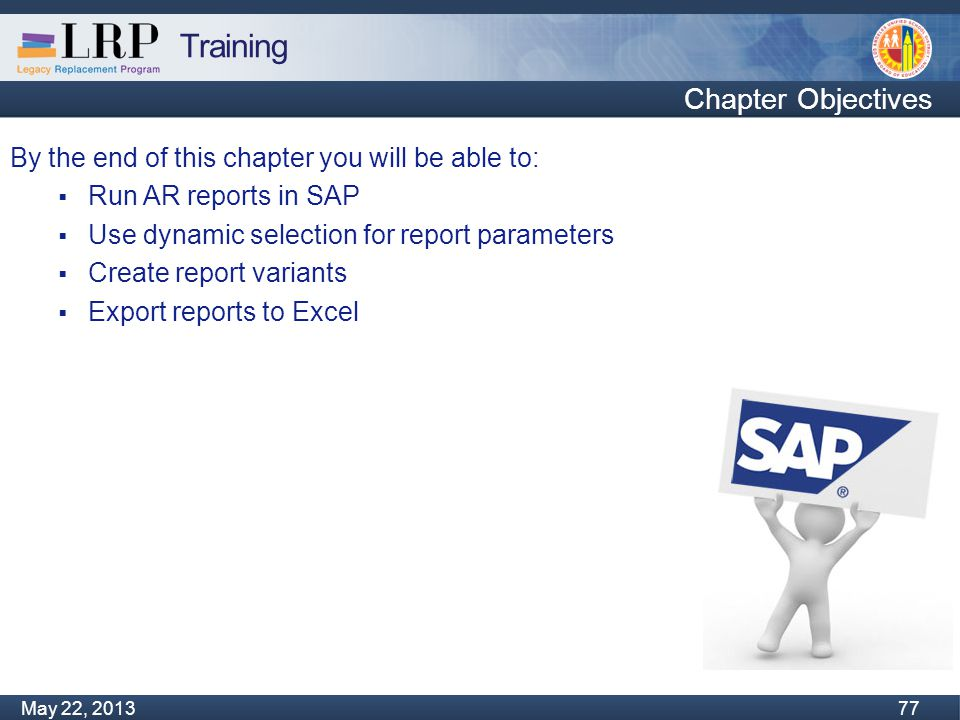 Training Monday, February 04, 2013 77 May 22, 2013 77 By the end of this chapter you will be able to:  Run AR reports in SAP  Use dynamic selection for report parameters  Create report variants  Export reports to Excel Chapter Objectives