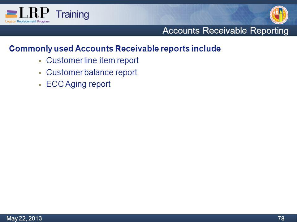 Training Monday, February 04, 2013 78 May 22, 2013 78 Accounts Receivable Reporting Commonly used Accounts Receivable reports include  Customer line item report  Customer balance report  ECC Aging report