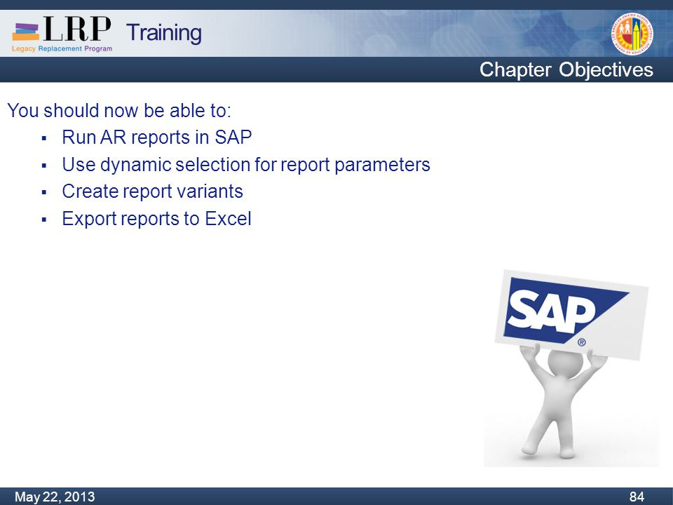 Training Monday, February 04, 2013 84 May 22, 2013 84 You should now be able to:  Run AR reports in SAP  Use dynamic selection for report parameters  Create report variants  Export reports to Excel Chapter Objectives