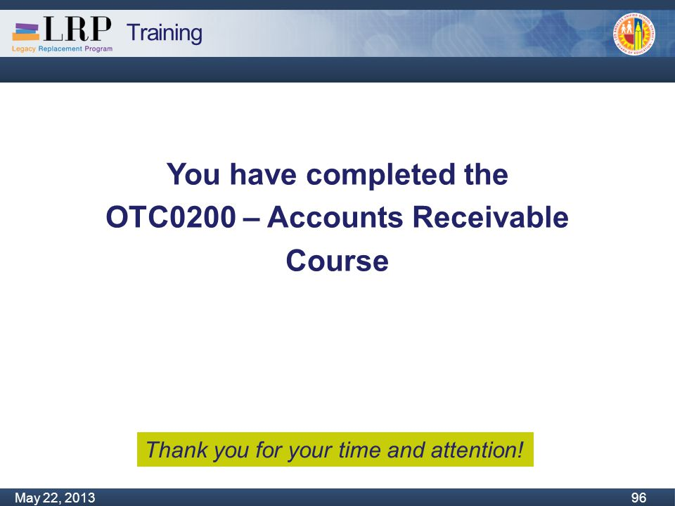 Training Monday, February 04, 2013 96 May 22, 2013 96 You have completed the OTC0200 – Accounts Receivable Course Thank you for your time and attentio