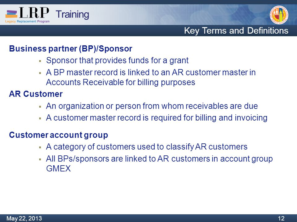 Training Monday, February 04, 2013 12 May 22, 2013 12 Key Terms and Definitions Business partner (BP)/Sponsor  Sponsor that provides funds for a grant  A BP master record is linked to an AR customer master in Accounts Receivable for billing purposes AR Customer  An organization or person from whom receivables are due  A customer master record is required for billing and invoicing Customer account group  A category of customers used to classify AR customers  All BPs/sponsors are linked to AR customers in account group GMEX