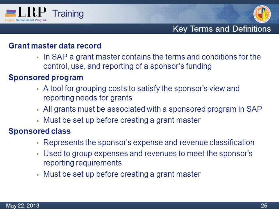 Training Monday, February 04, 2013 25 May 22, 2013 25 Key Terms and Definitions Grant master data record  In SAP a grant master contains the terms and conditions for the control, use, and reporting of a sponsor's funding Sponsored program  A tool for grouping costs to satisfy the sponsor s view and reporting needs for grants  All grants must be associated with a sponsored program in SAP  Must be set up before creating a grant master Sponsored class  Represents the sponsor s expense and revenue classification  Used to group expenses and revenues to meet the sponsor s reporting requirements  Must be set up before creating a grant master