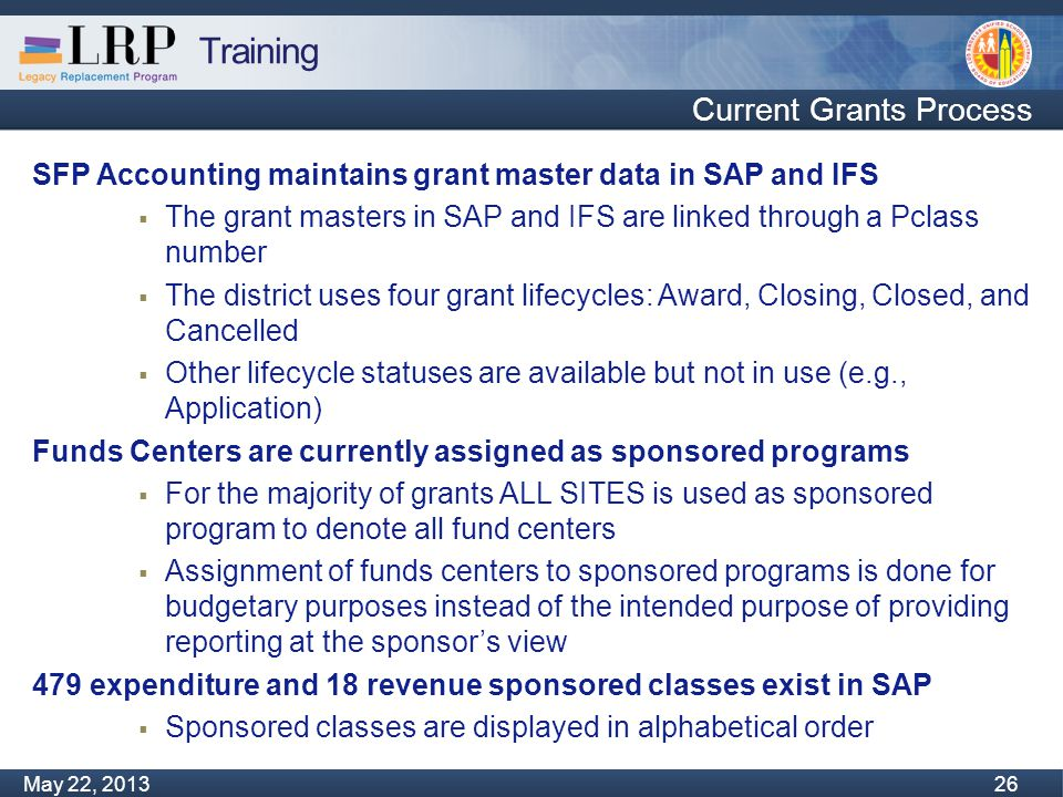 Training Monday, February 04, 2013 26 May 22, 2013 26 Current Grants Process SFP Accounting maintains grant master data in SAP and IFS  The grant masters in SAP and IFS are linked through a Pclass number  The district uses four grant lifecycles: Award, Closing, Closed, and Cancelled  Other lifecycle statuses are available but not in use (e.g., Application) Funds Centers are currently assigned as sponsored programs  For the majority of grants ALL SITES is used as sponsored program to denote all fund centers  Assignment of funds centers to sponsored programs is done for budgetary purposes instead of the intended purpose of providing reporting at the sponsor's view 479 expenditure and 18 revenue sponsored classes exist in SAP  Sponsored classes are displayed in alphabetical order