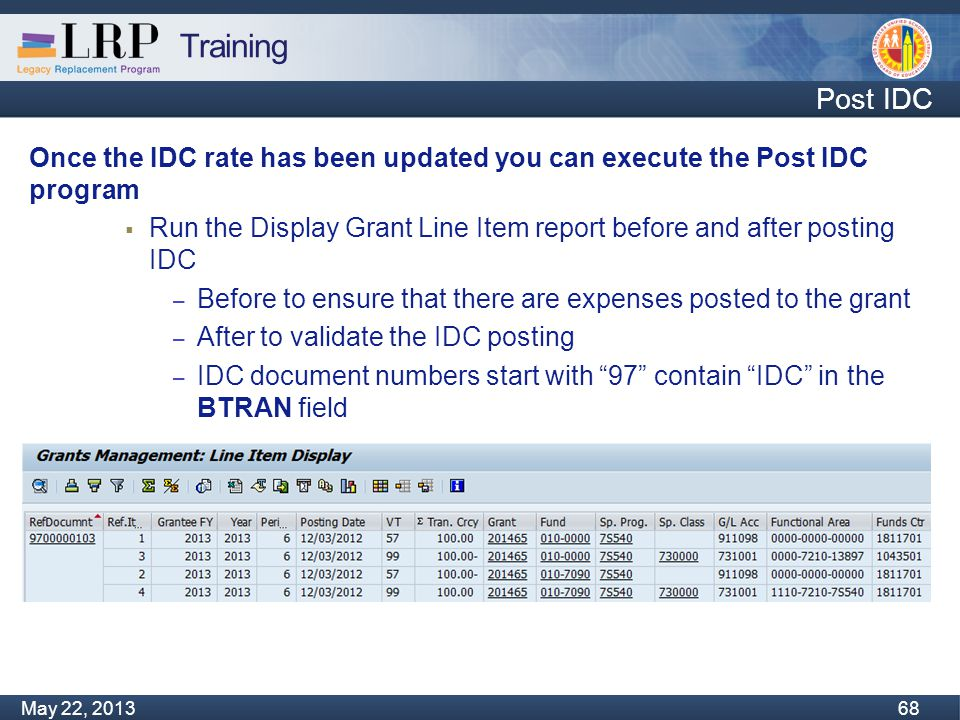 Training Monday, February 04, 2013 68 May 22, 2013 68 Post IDC Once the IDC rate has been updated you can execute the Post IDC program  Run the Display Grant Line Item report before and after posting IDC – Before to ensure that there are expenses posted to the grant – After to validate the IDC posting – IDC document numbers start with 97 contain IDC in the BTRAN field