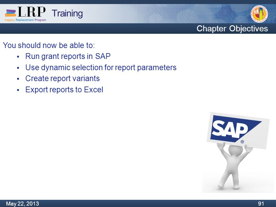 Training Monday, February 04, 2013 91 May 22, 2013 91 You should now be able to:  Run grant reports in SAP  Use dynamic selection for report parameters  Create report variants  Export reports to Excel Chapter Objectives