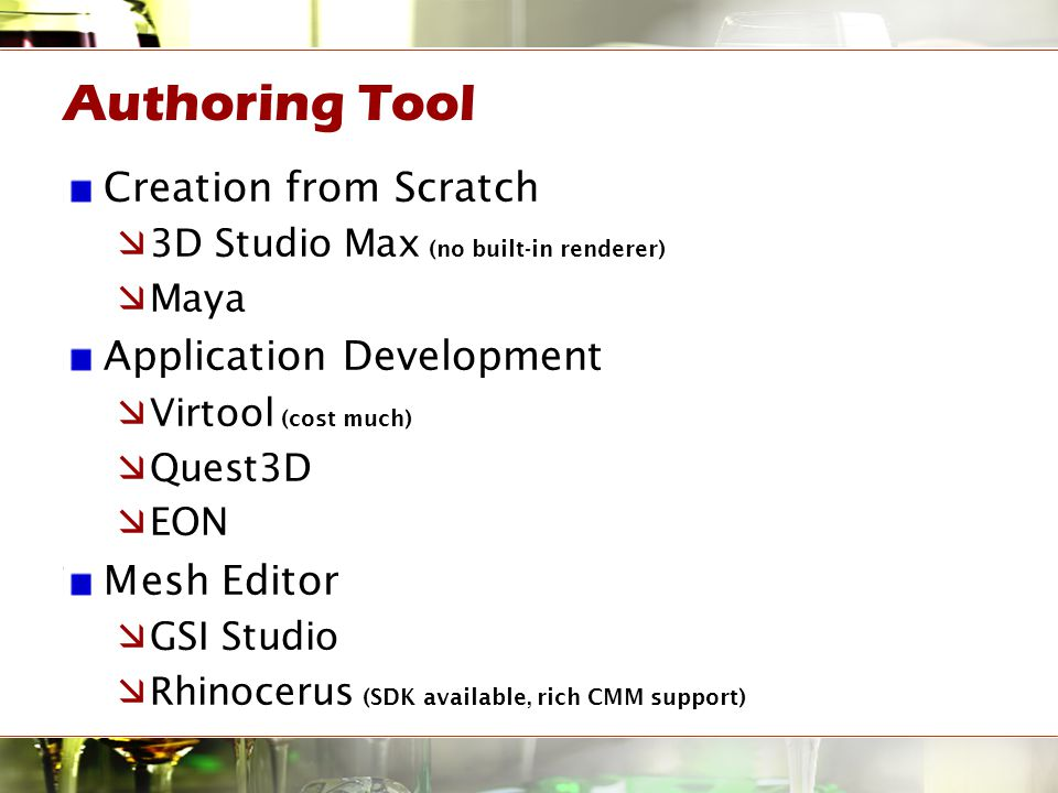 Authoring Tool Creation from Scratch  3D Studio Max (no built-in renderer)  Maya Application Development  Virtool (cost much)  Quest3D  EON Mesh Editor  GSI Studio  Rhinocerus (SDK available, rich CMM support)