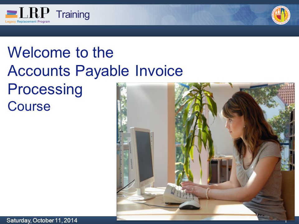 Training Monday, February 04, 2013 1 Saturday, October 11, 2014 1 1 Welcome to the Accounts Payable Invoice Processing Course