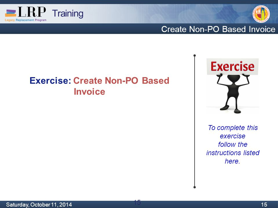 Training Monday, February 04, 2013 15 Saturday, October 11, 2014 15 Create Non-PO Based Invoice To complete this exercise follow the instructions list