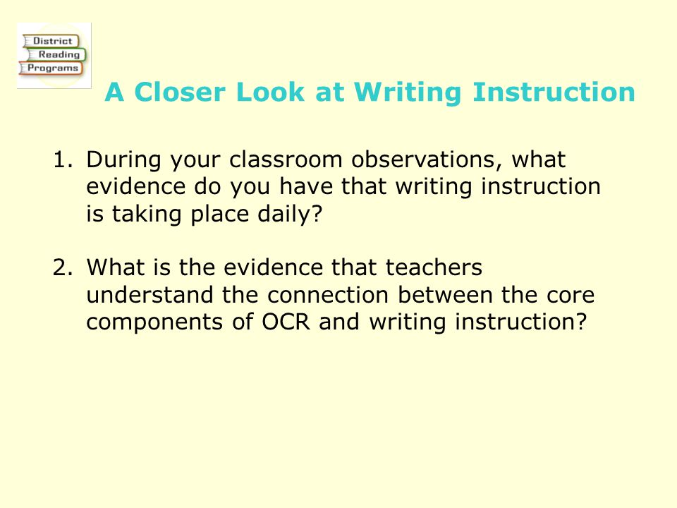 A Closer Look at Writing Instruction 1.During your classroom observations, what evidence do you have that writing instruction is taking place daily? 2