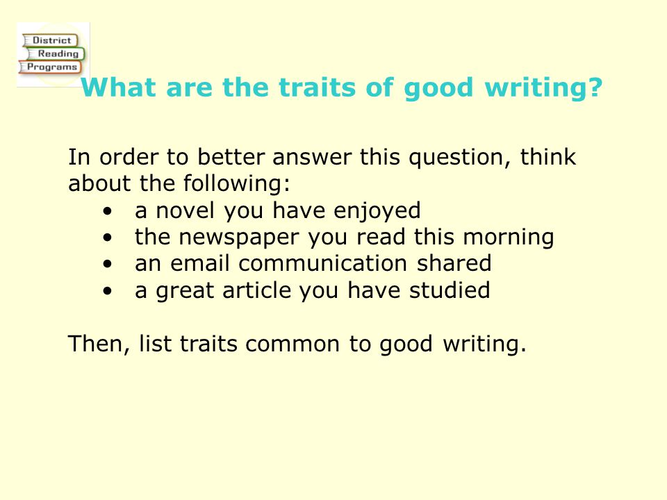 What are the traits of good writing? In order to better answer this question, think about the following: a novel you have enjoyed the newspaper you re