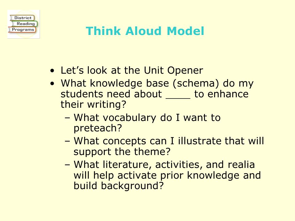 Think Aloud Model Let's look at the Unit Opener What knowledge base (schema) do my students need about ____ to enhance their writing.