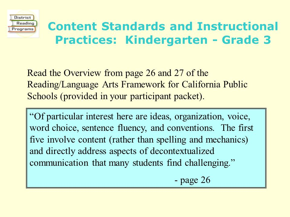 Content Standards and Instructional Practices: Kindergarten - Grade 3 Read the Overview from page 26 and 27 of the Reading/Language Arts Framework for California Public Schools (provided in your participant packet).