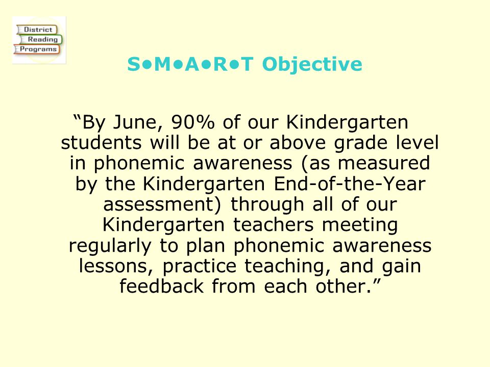 SMART Objective By June, 90% of our Kindergarten students will be at or above grade level in phonemic awareness (as measured by the Kindergarten End-of-the-Year assessment) through all of our Kindergarten teachers meeting regularly to plan phonemic awareness lessons, practice teaching, and gain feedback from each other.